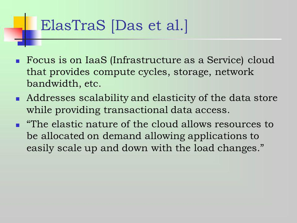 ElasTraS [Das et al.] Focus is on IaaS (Infrastructure as a Service) cloud that provides compute cycles, storage, network bandwidth, etc.